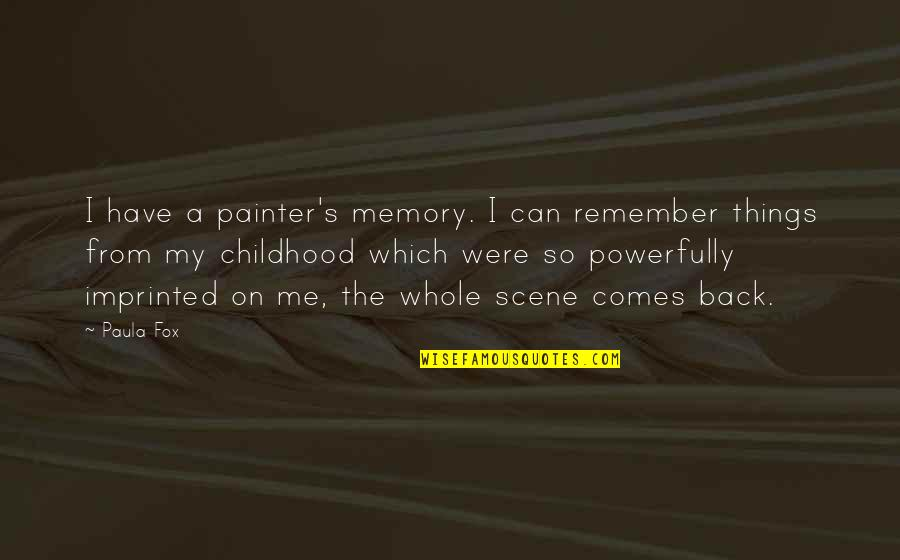 Childhood Memory Quotes By Paula Fox: I have a painter's memory. I can remember