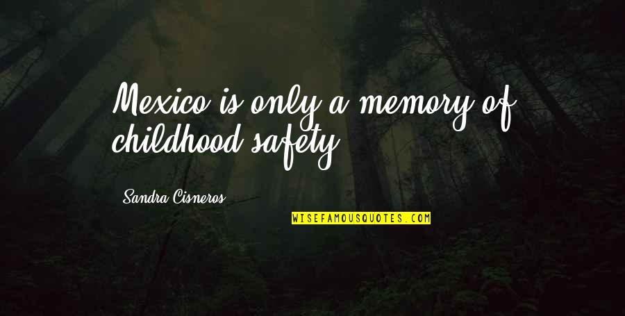 Childhood Memory Quotes By Sandra Cisneros: Mexico is only a memory of childhood safety.