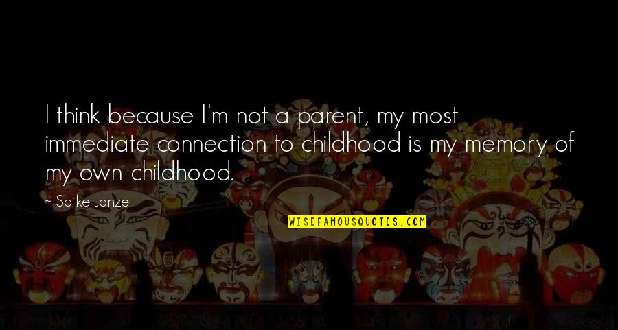 Childhood Memory Quotes By Spike Jonze: I think because I'm not a parent, my