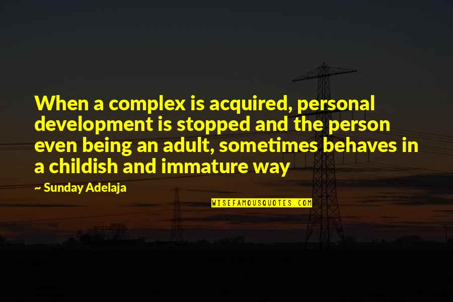 Childish Person Quotes By Sunday Adelaja: When a complex is acquired, personal development is