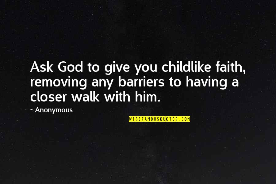 Childlike Faith Quotes By Anonymous: Ask God to give you childlike faith, removing