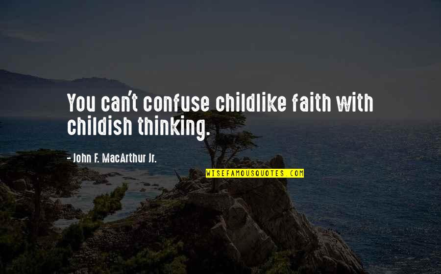 Childlike Faith Quotes By John F. MacArthur Jr.: You can't confuse childlike faith with childish thinking.