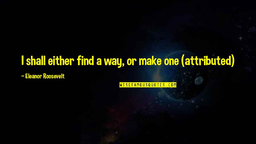Children's Blizzard Quotes By Eleanor Roosevelt: I shall either find a way, or make