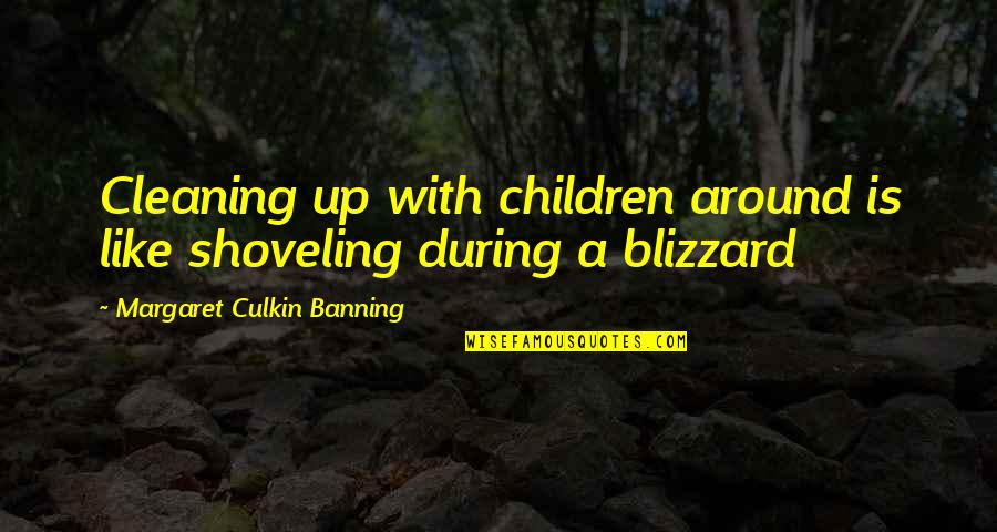 Children's Blizzard Quotes By Margaret Culkin Banning: Cleaning up with children around is like shoveling