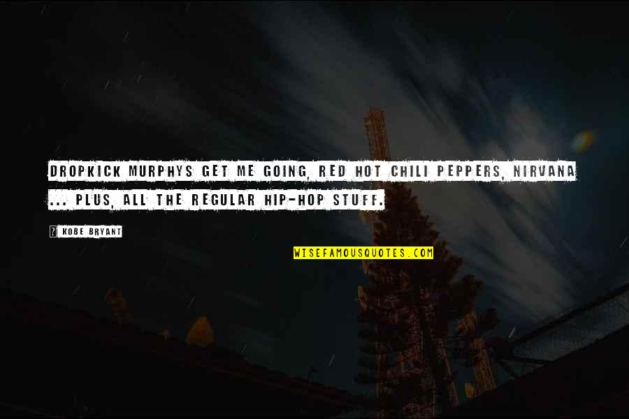 Chili's Quotes By Kobe Bryant: Dropkick Murphys get me going, Red Hot Chili