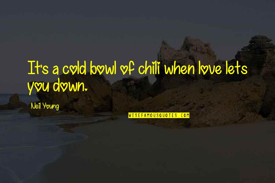 Chili's Quotes By Neil Young: It's a cold bowl of chili when love