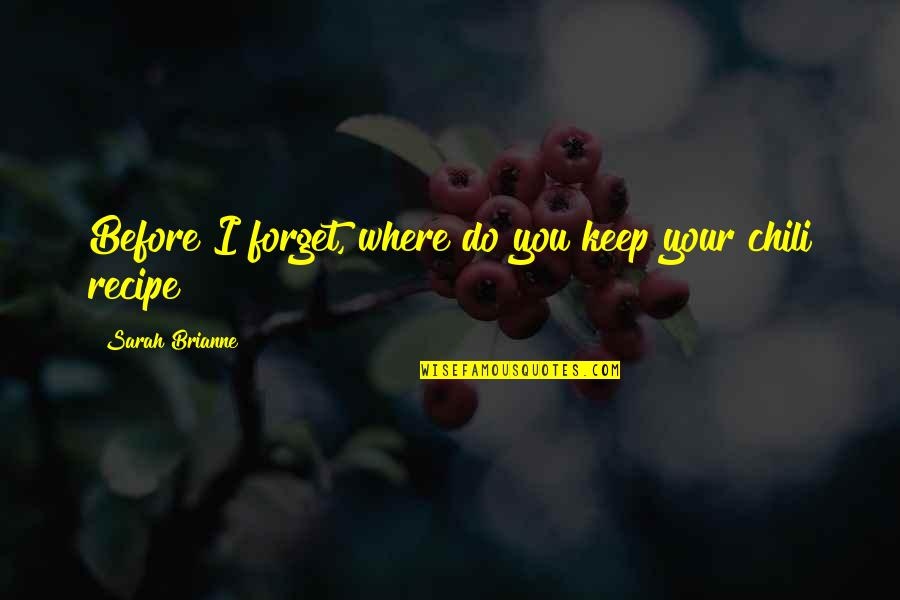 Chili's Quotes By Sarah Brianne: Before I forget, where do you keep your