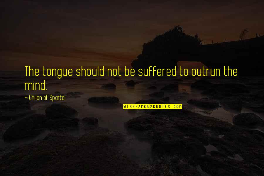 Chilon Of Sparta Quotes By Chilon Of Sparta: The tongue should not be suffered to outrun