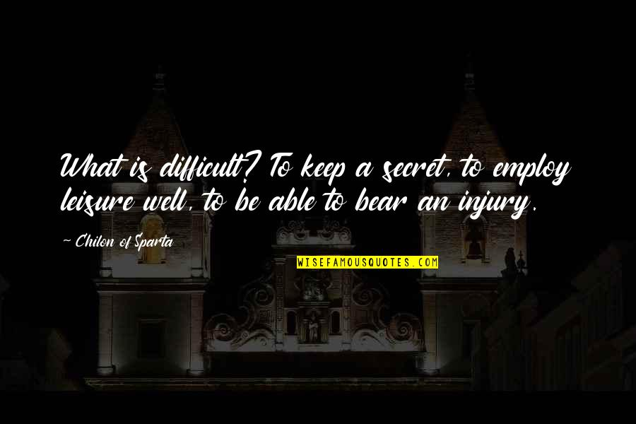 Chilon Of Sparta Quotes By Chilon Of Sparta: What is difficult? To keep a secret, to