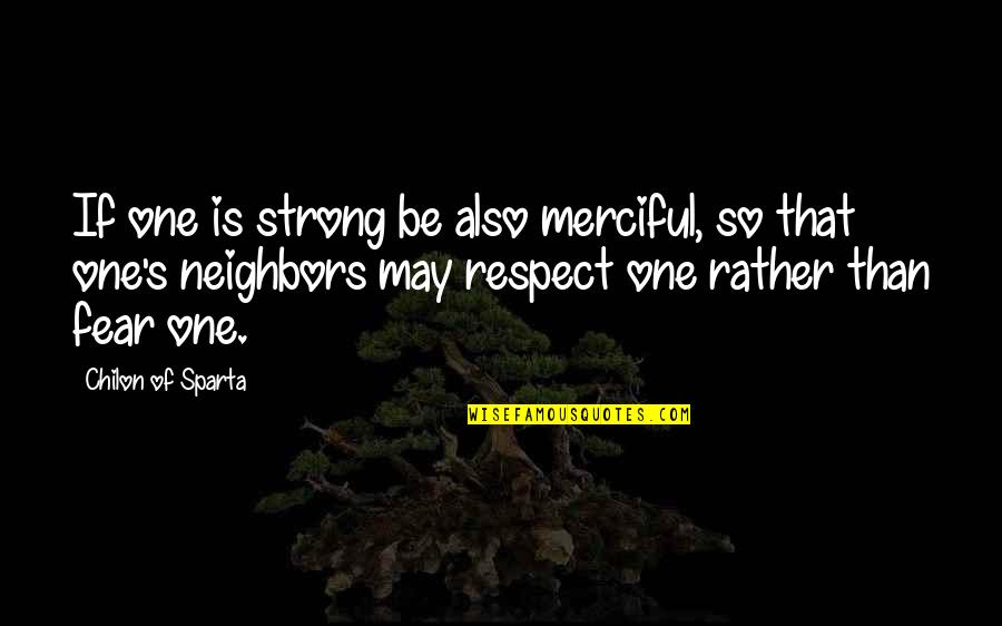 Chilon Of Sparta Quotes By Chilon Of Sparta: If one is strong be also merciful, so