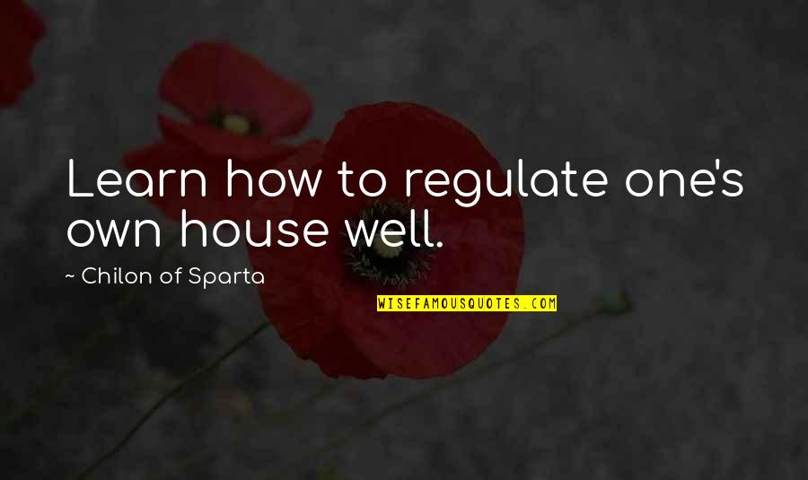 Chilon Of Sparta Quotes By Chilon Of Sparta: Learn how to regulate one's own house well.