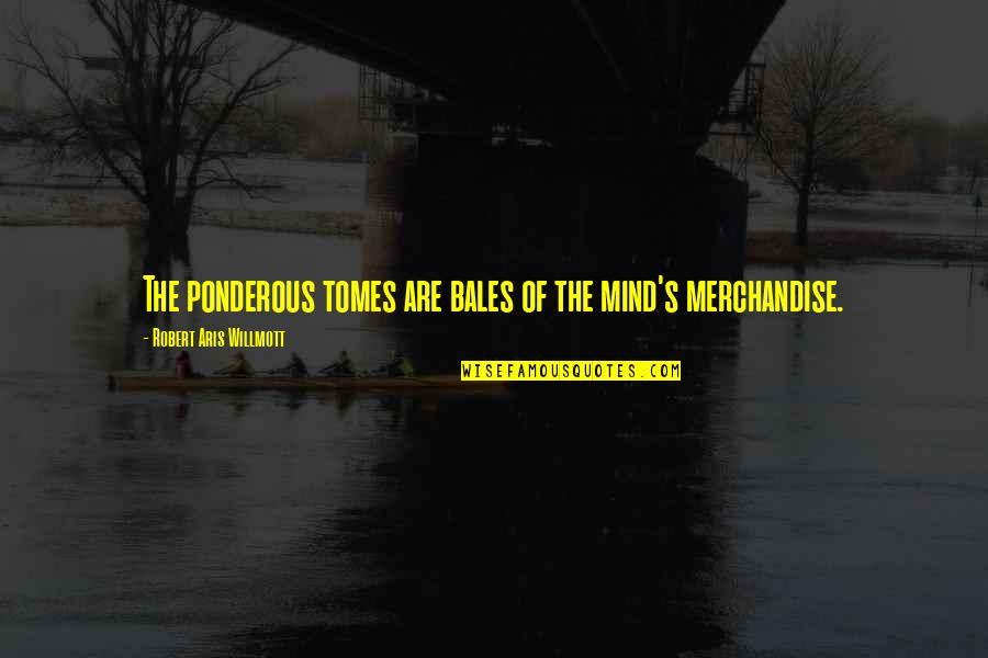 Chilon Of Sparta Quotes By Robert Aris Willmott: The ponderous tomes are bales of the mind's