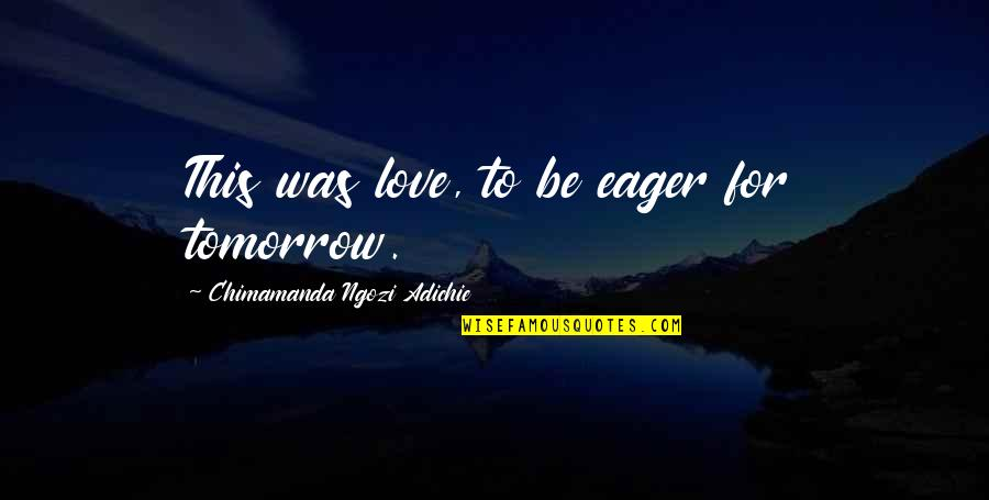 Chimamanda Adichie Love Quotes By Chimamanda Ngozi Adichie: This was love, to be eager for tomorrow.