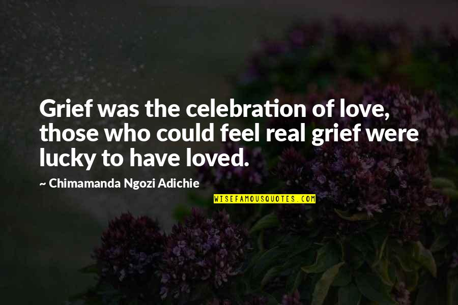 Chimamanda Adichie Love Quotes By Chimamanda Ngozi Adichie: Grief was the celebration of love, those who
