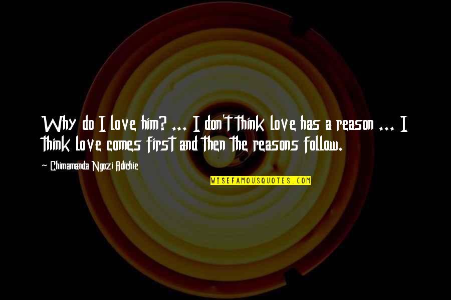 Chimamanda Adichie Love Quotes By Chimamanda Ngozi Adichie: Why do I love him? ... I don't
