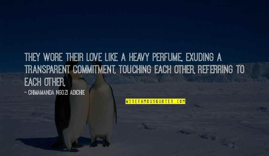 Chimamanda Adichie Love Quotes By Chimamanda Ngozi Adichie: They wore their love like a heavy perfume,