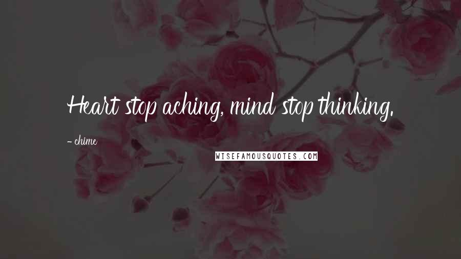 Chime quotes: Heart stop aching, mind stop thinking.