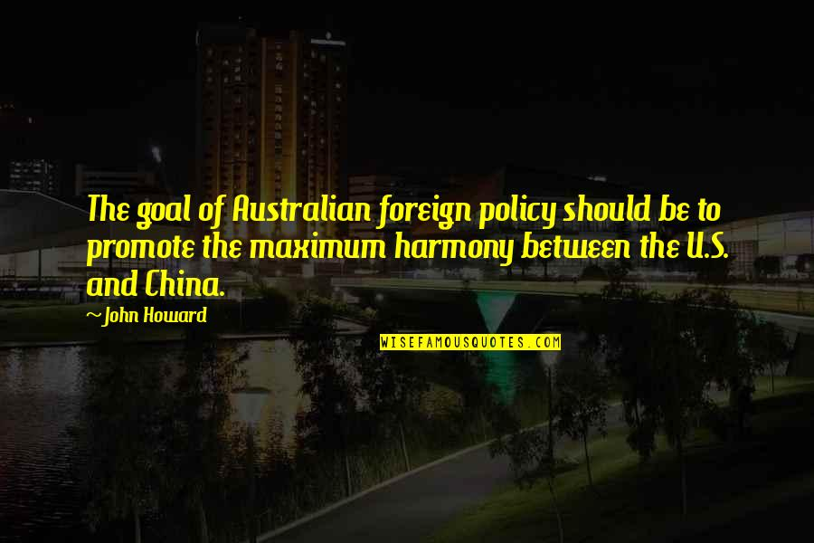 China Foreign Policy Quotes By John Howard: The goal of Australian foreign policy should be