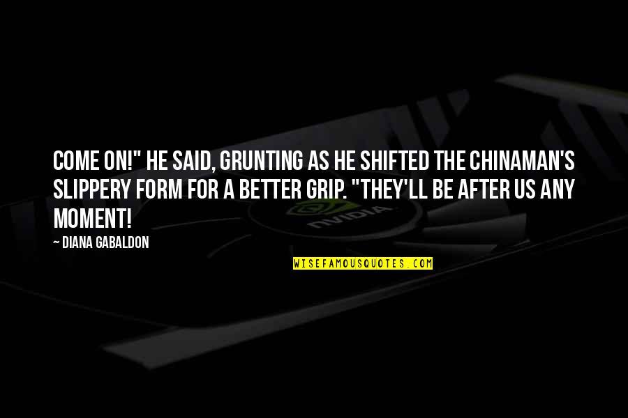 "Chinaman Quotes By Diana Gabaldon: Come on!"" he said, grunting as he shifted"
