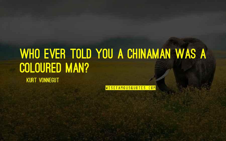 Chinaman Quotes By Kurt Vonnegut: Who ever told you a Chinaman was a