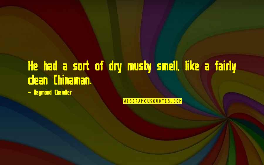 Chinaman Quotes By Raymond Chandler: He had a sort of dry musty smell,