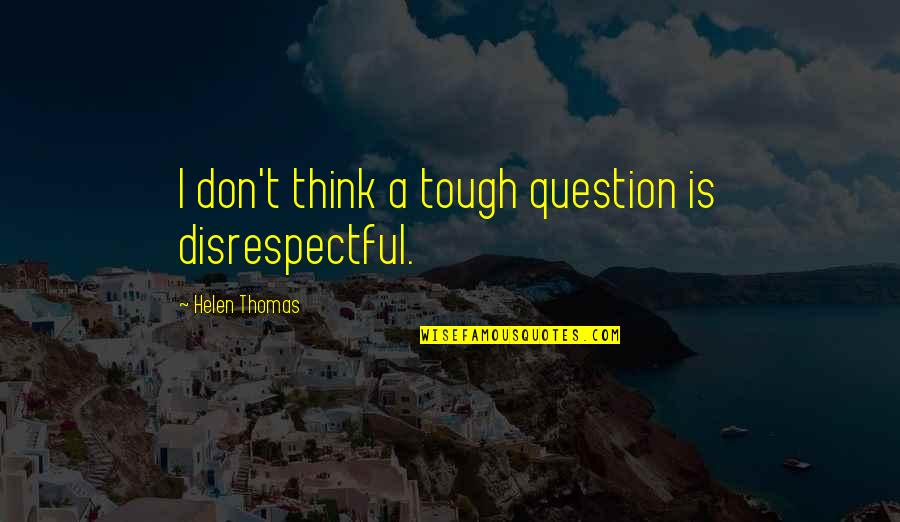 Chinatown New York Quotes By Helen Thomas: I don't think a tough question is disrespectful.