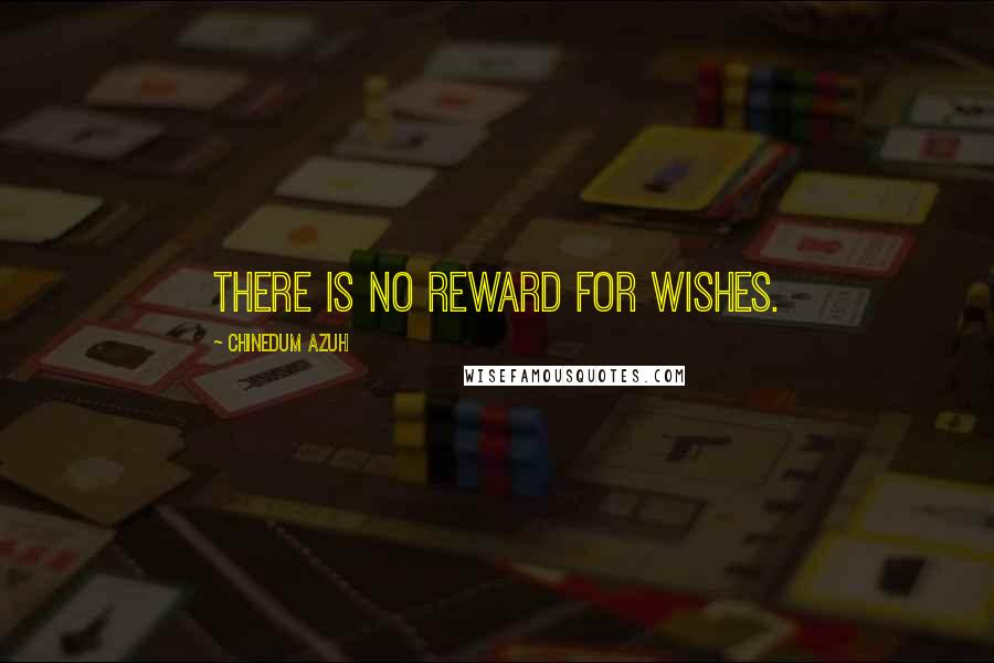 Chinedum Azuh quotes: There is no reward for wishes.