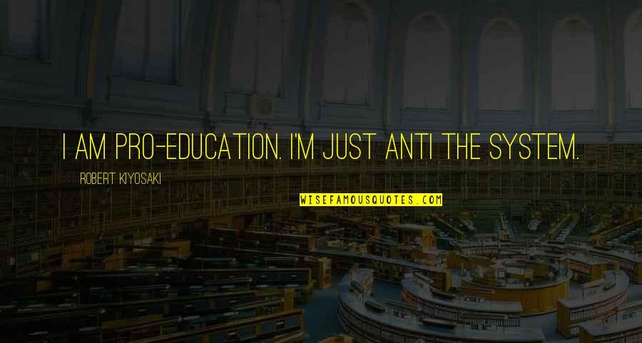 Chinen Yuri Quotes By Robert Kiyosaki: I am pro-education. I'm just anti the system.