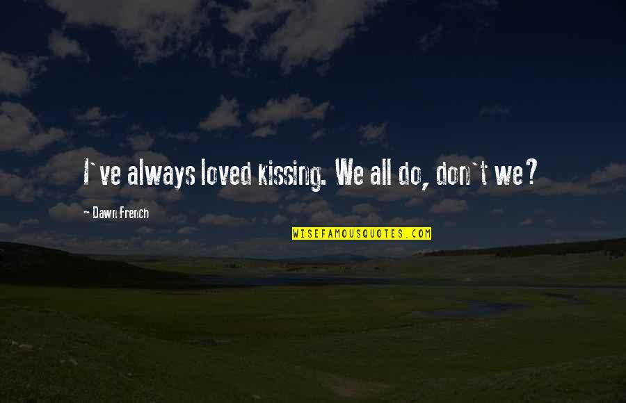 Chinese Noodle Quotes By Dawn French: I've always loved kissing. We all do, don't