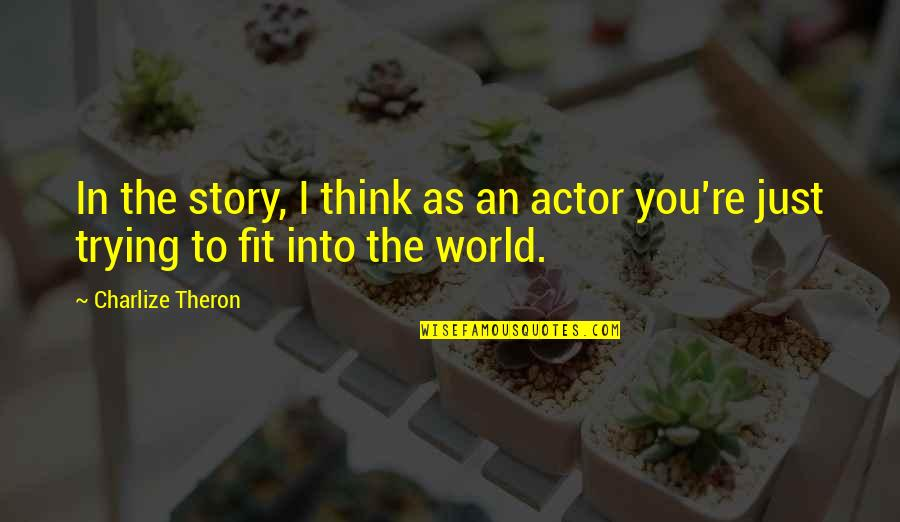 Chinese Take Away Quotes By Charlize Theron: In the story, I think as an actor