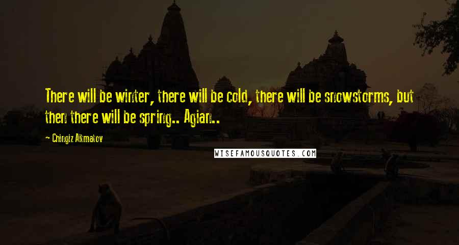 Chingiz Aitmatov quotes: There will be winter, there will be cold, there will be snowstorms, but then there will be spring.. Agian..