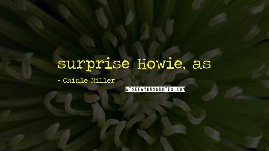 Chinle Miller quotes: surprise Howie, as