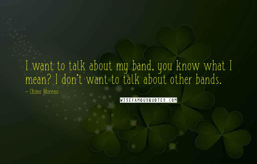 Chino Moreno quotes: I want to talk about my band, you know what I mean? I don't want to talk about other bands.