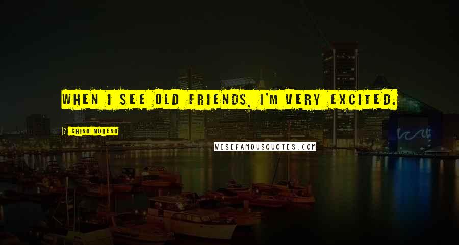 Chino Moreno quotes: When I see old friends, I'm very excited.