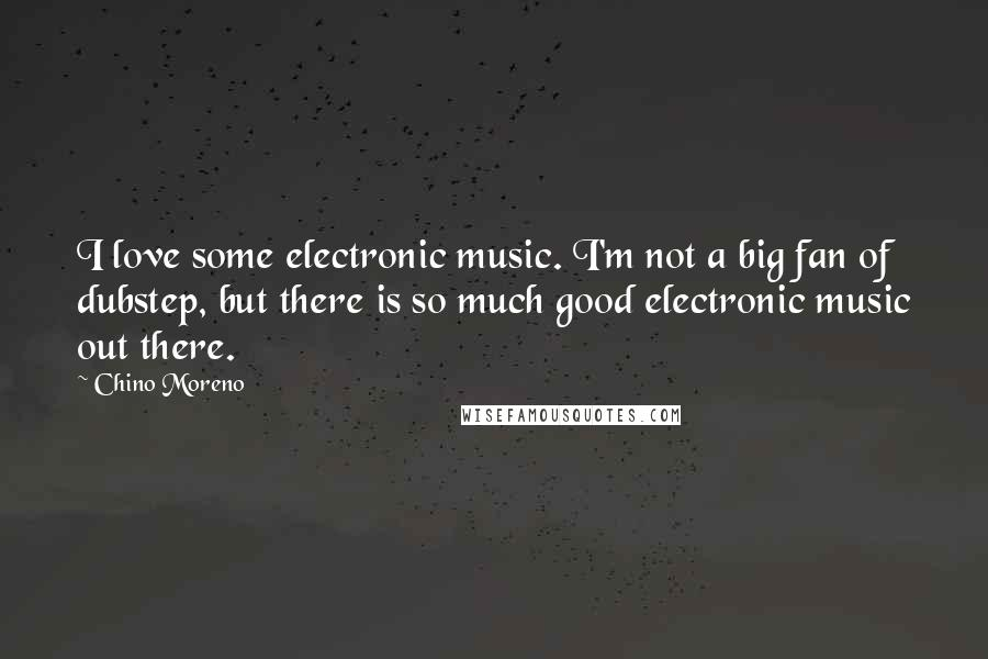 Chino Moreno quotes: I love some electronic music. I'm not a big fan of dubstep, but there is so much good electronic music out there.