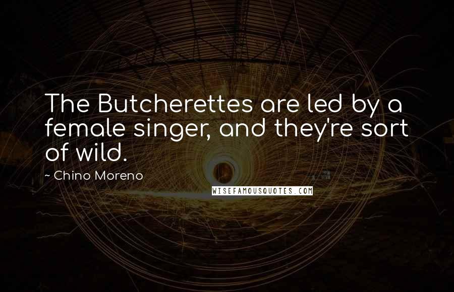 Chino Moreno quotes: The Butcherettes are led by a female singer, and they're sort of wild.