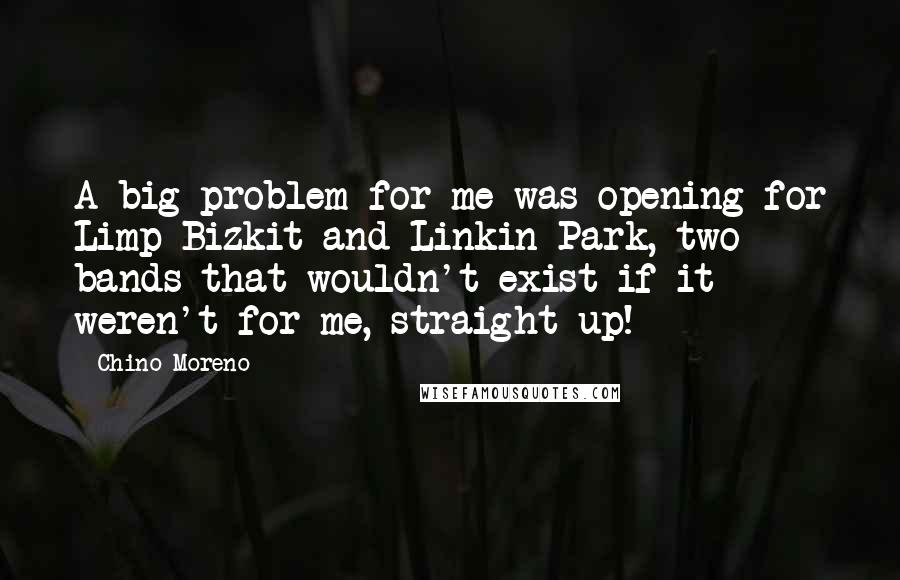 Chino Moreno quotes: A big problem for me was opening for Limp Bizkit and Linkin Park, two bands that wouldn't exist if it weren't for me, straight up!