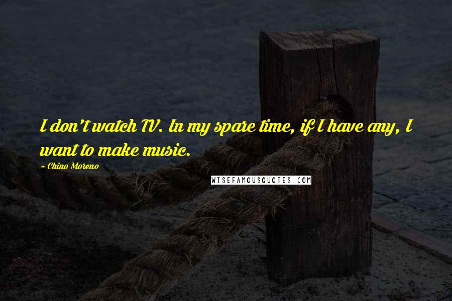 Chino Moreno quotes: I don't watch TV. In my spare time, if I have any, I want to make music.