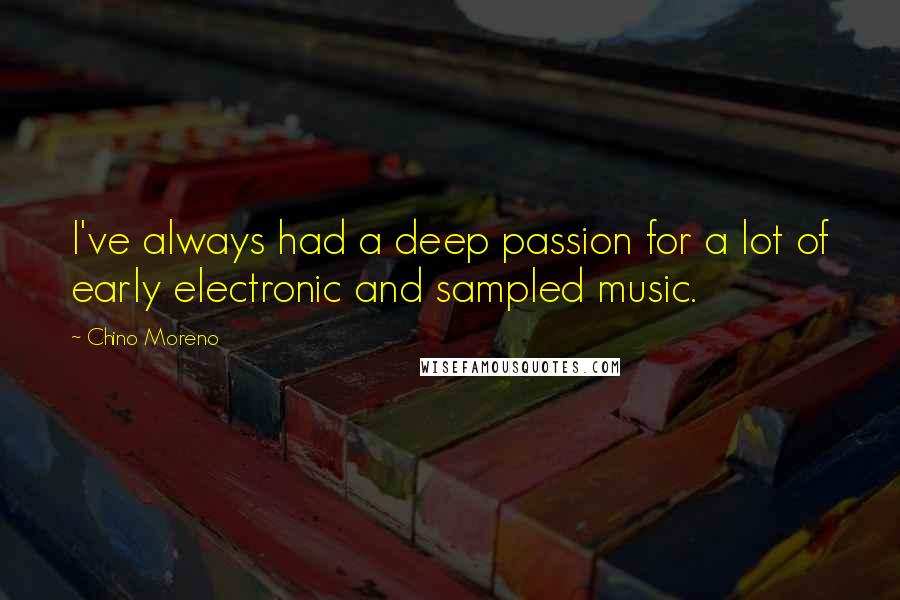 Chino Moreno quotes: I've always had a deep passion for a lot of early electronic and sampled music.
