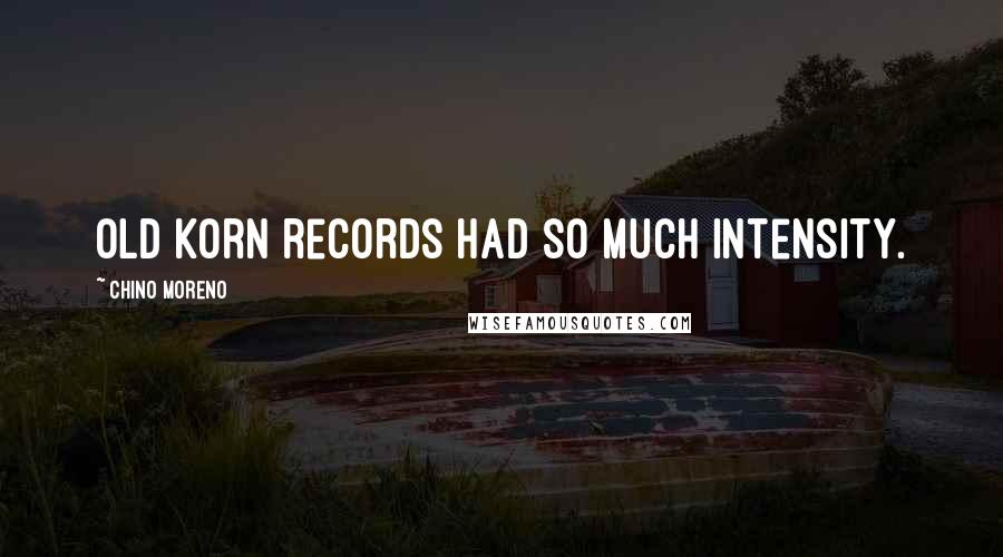 Chino Moreno quotes: Old Korn records had so much intensity.