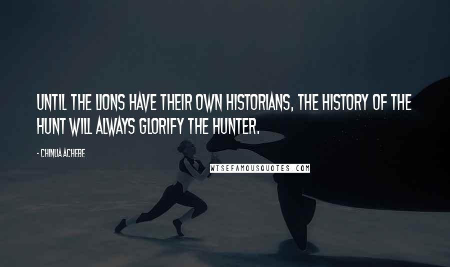 Chinua Achebe quotes: Until the lions have their own historians, the history of the hunt will always glorify the hunter.
