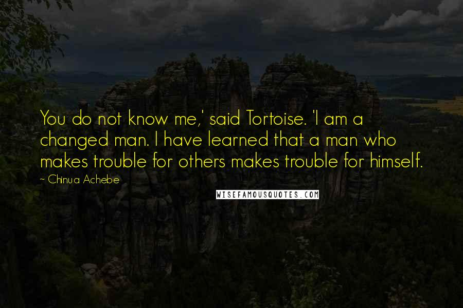 Chinua Achebe quotes: You do not know me,' said Tortoise. 'I am a changed man. I have learned that a man who makes trouble for others makes trouble for himself.