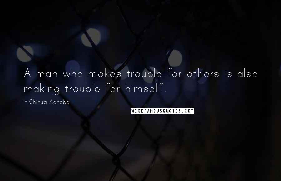 Chinua Achebe quotes: A man who makes trouble for others is also making trouble for himself.