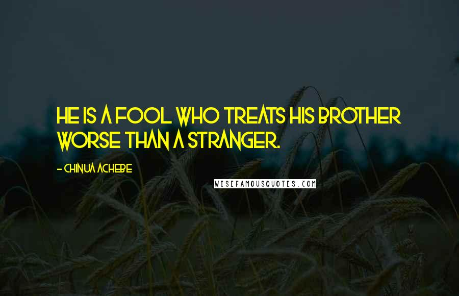Chinua Achebe quotes: He is a fool who treats his brother worse than a stranger.