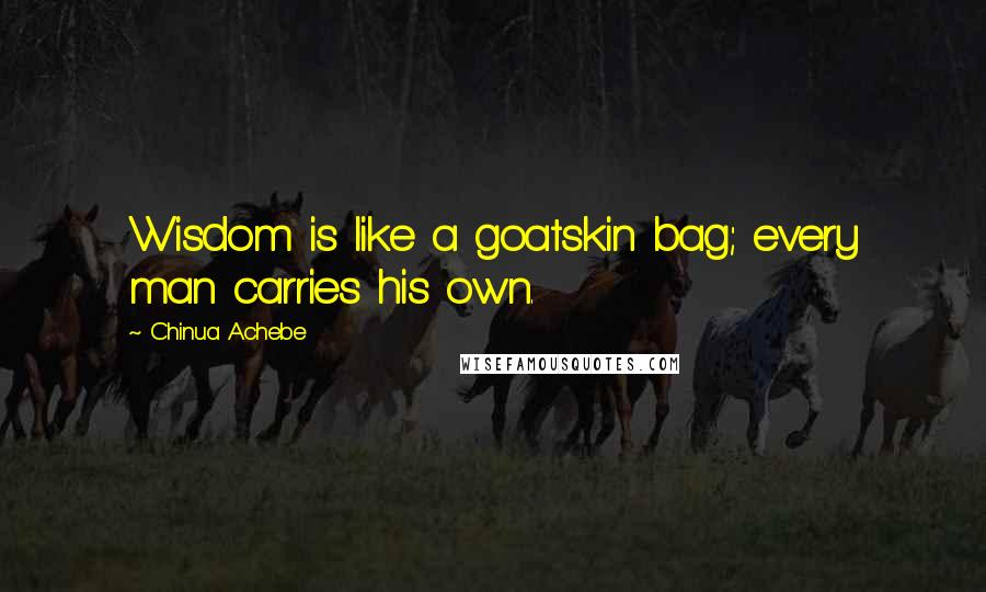 Chinua Achebe quotes: Wisdom is like a goatskin bag; every man carries his own.