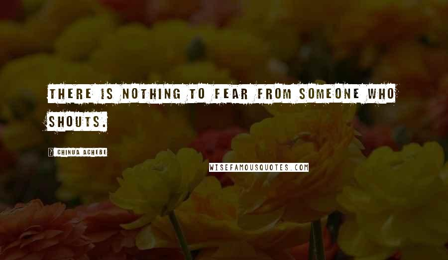 Chinua Achebe quotes: There is nothing to fear from someone who shouts.