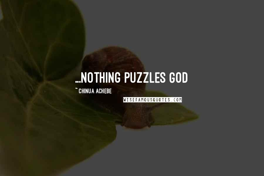 Chinua Achebe quotes: ...Nothing puzzles God