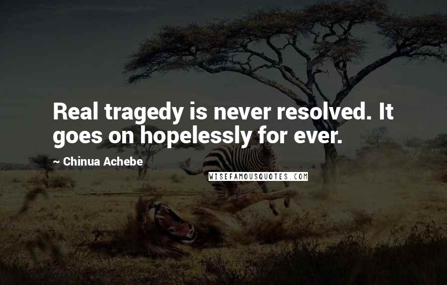 Chinua Achebe quotes: Real tragedy is never resolved. It goes on hopelessly for ever.