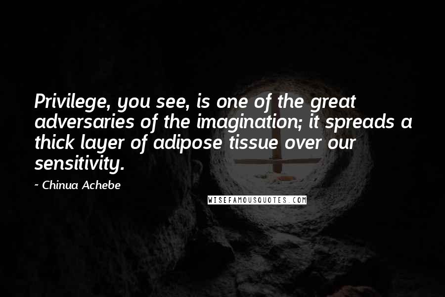 Chinua Achebe quotes: Privilege, you see, is one of the great adversaries of the imagination; it spreads a thick layer of adipose tissue over our sensitivity.