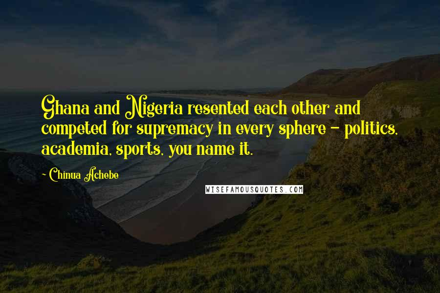 Chinua Achebe quotes: Ghana and Nigeria resented each other and competed for supremacy in every sphere - politics, academia, sports, you name it.
